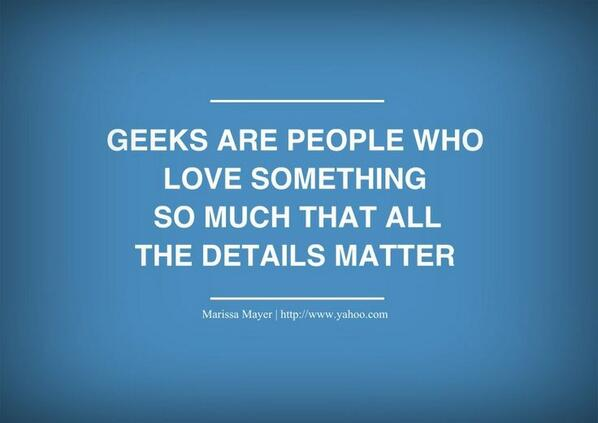 """Geeks are people who love something so much that all the details matter.""  -Marissa Mayer, Yahoo CEO #womenintech http://t.co/YRt95Y4RLI"
