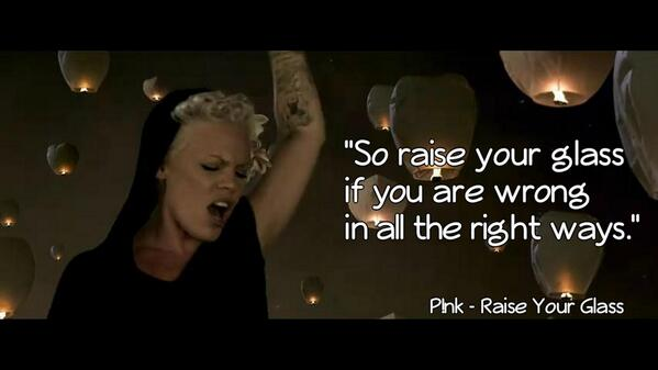 """So raise your glass if you are wrong In all the right ways."" #PinkLyrics http://t.co/WiUnORyvw4"