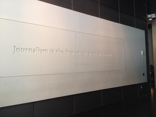 """""""@lisakaysolomon: """"journalism is the first rough draft of history"""" - Philip Graham, Publisher of Wash Post @newseum http://t.co/S2cMrT7y99"""""""