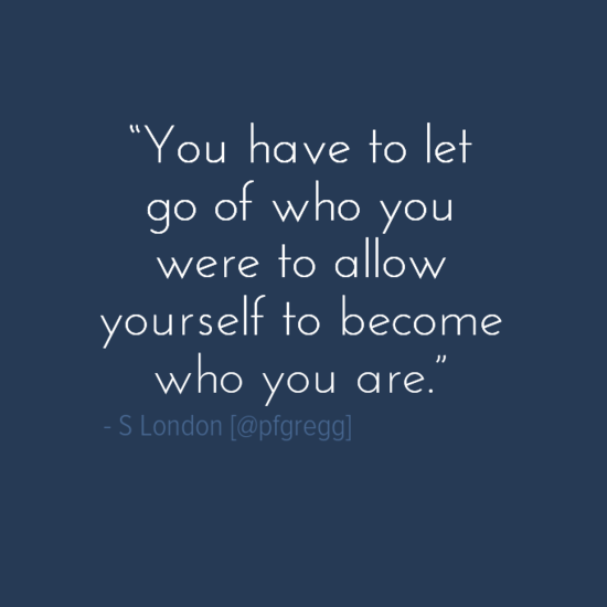 """""""You have to let go of who you were to allow yourself to become who you are.""""    ― S London  #leadership http://t.co/6B5GF20ygC"""