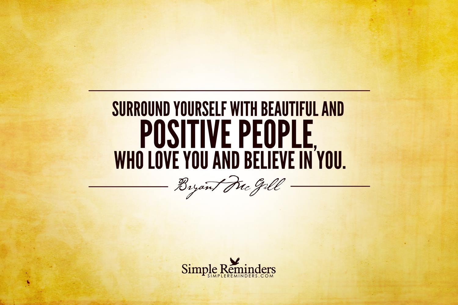RT @hopemag: Surround yourself with beautiful and positive people, who love you and believe in you. ~ Bryant McGill http://t.co/FxmdOD1DHN