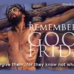 RT @ThebeIkalafeng: #GoodFriday to all our #Christian brothers and sisters. Father, forgive them, for they know not what do. Luke 23:34 http://t.co/SwTOLsnqd4