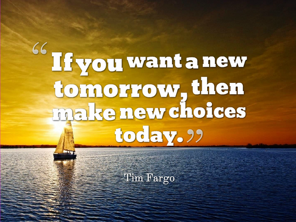 If you want a new tomorrow, then make new choices today. - Tim Fargo #quote http://t.co/YcuraM4Ng0 rt @alphabetsuccess