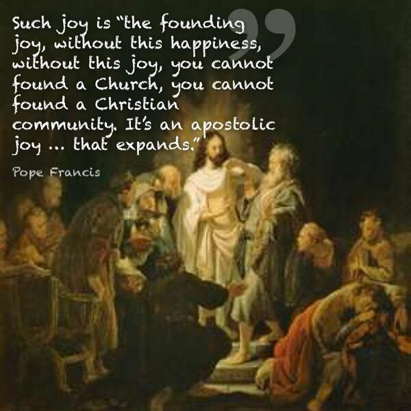 Such joy is the founding joy, without this happiness, without this joy, you cannot found a Church, @Pontifex