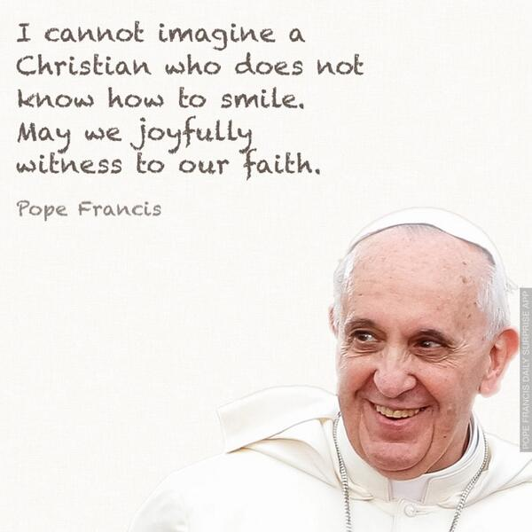 I cannot imagine a Christian who does not know how to smile. May we joyfully witness to our faith. @Pontifex