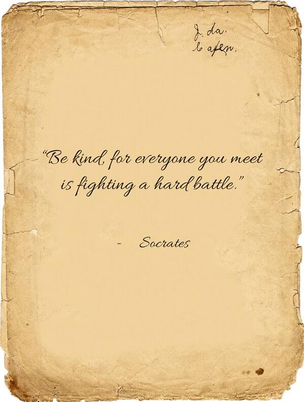 """Be kind, for everyone you meet is fighting a hard battle. "" -- Socrates http://t.co/m2cf27f9bH"