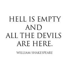 """Hell is empty and all the devils are here."" -Shakespeare http://t.co/EhC7WjlR4X"