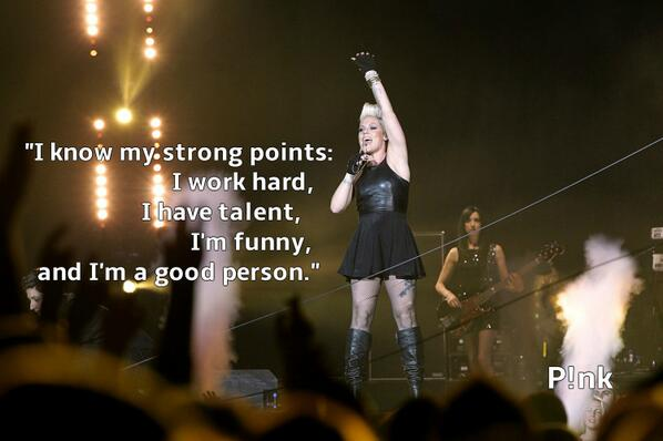"""I know my strong points: I work hard, I have talent, I'm funny, and I'm a good person."" ~ @Pink #PinkQuotes http://t.co/Z8xwlzYbJu"