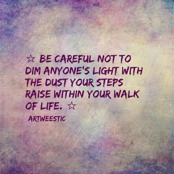 ☆Be careful not to dim anyone's #light with the dust your steps raise within your walk of #life ☆ #quote #byVera http://t.co/a5v4EXqwRJ
