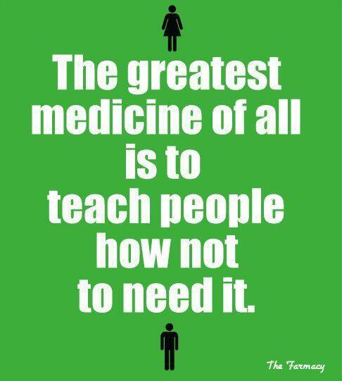 The greatest medicine of all is to teach people how not to need it. http://t.co/gcfEou26xF