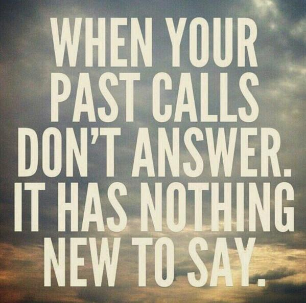 When your past calls, don't answer. It has nothing new to say. http://t.co/NlXdoIOa4E
