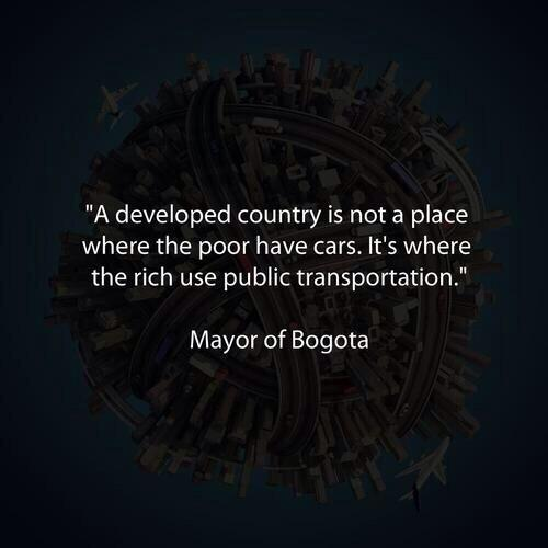 """A developed country is not a place where the poor have cars, it's where the rich use public transportation."" http://t.co/cg5uUkv5tG"