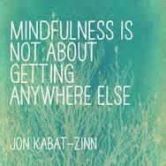 """""""Mindfulness is not about getting anywhere else."""" ~@JonKabatZinn   #mindfulness #practice #now http://t.co/svKJ8ipFoO"""