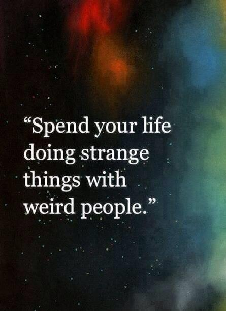 Spend your life doing strange things with weird people. http://t.co/vHe7VGAEcu