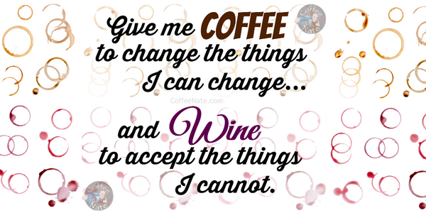 Give me coffee to change the things I can change, and wine to accept the things I cannot! #coffee #wine