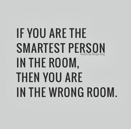 "Morning inspiration: ""If you're the smartest person in the room, then you're in the wrong room"". http://t.co/mUyoDS8w63"
