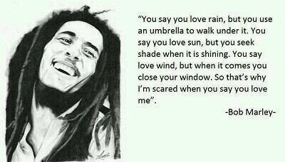 너는 비를 사랑한다고 말하지만 우산을 쓴다. 너는 태양을 사랑한다고 하지만 그늘을 찾는다. 너는 바람을 사랑한다고 하지만 바람이 불면 창문을 닫는다. 그래서 난 네가 사랑한다고 말할 때 두렵다. - 밥 말리 http://t.co/UXCznYlhzk