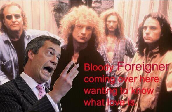 """""""Bloody Foreigner - coming over here, wanting to know what love is!""""  #UKIP http://t.co/lLGPwk0fGc"""