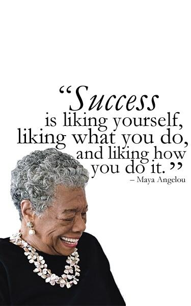 """Success is liking yourself liking what you do, and liking how you do it."" Maya Angelou #RIPMayaAngelou http://t.co/b7KfJfSyZO"