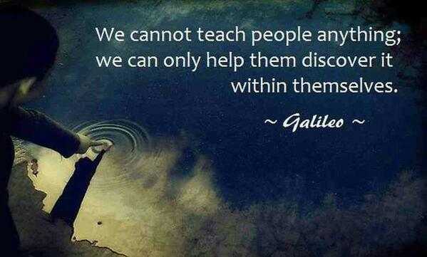 We cannot teach people anything;  We can only help them discover it within themselves. - Galileo http://t.co/gW7DvaA2IH