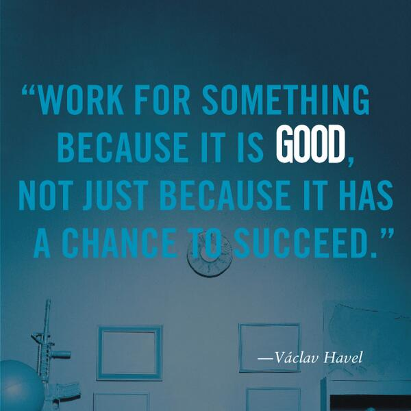 """""""Work for something because it is good, not just because it has a chance to succeed."""" - Václav Havel http://t.co/Z6hrDdISLU"""