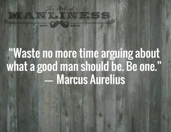 """""""Waste no more time arguing about what a good man should be. Be one."""" ― Marcus Aurelius http://t.co/QnWzUtjj07"""