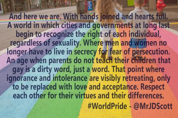 JD Scott (@MrJDScott): Our journey as accepting and loving people has made progress over the years. Let us continue that. #WorldPride http://t.co/q9dgiBsmIW