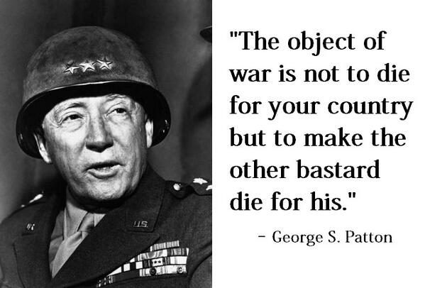 The object of war is not to die for your country but to make the other bastard die for his. - George S. Patton #QOTD http://t.co/XA2KUd7HVF