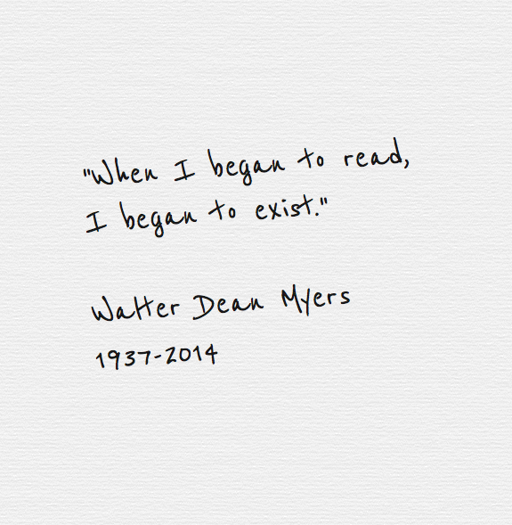 """When I began to read, I began to exist."" Walter Dean Myers http://t.co/3QmBqNs3yv"