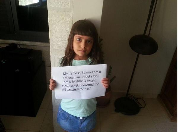 My name is Salma.  I am a Palestinian.  Israel says I am a legitimate target...   #GazaUnderAttack #Gaza http://t.co/wgy83vLU2y