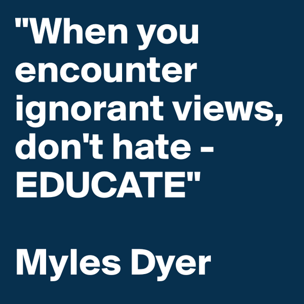 """""""When you encounter ignorant views, don't hate - EDUCATE""""  Myles Dyer #boldomatic http://t.co/1FFaulam8n"""