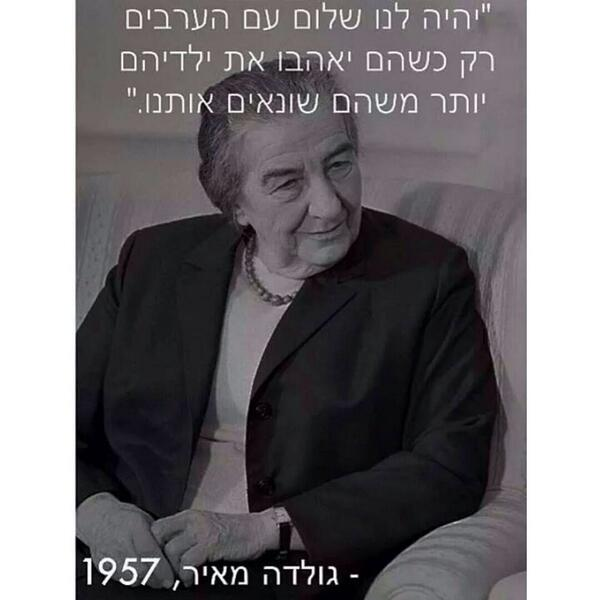 """We will have peace with the Arabs only when they'll love their children more than they hate us."" -Golda Meir http://t.co/3hiUn9DqX4"
