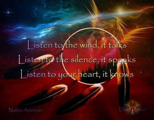 RT @GittePrina: Listen to the wind, it talks. Listen to the silence, it speaks. Listen to your heart, it knows   ~ Native American http://t.co/zufYdW20zB