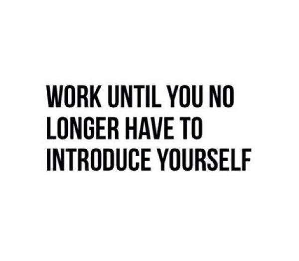 Work until you no longer have to introduce yourself ! #quote #quotes http://t.co/D1EwvgmlsL