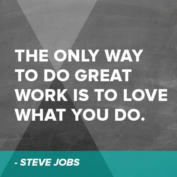 """The only way to do great work is to love what you do."" - Steve Jobs http://t.co/eWRQczmo9r"