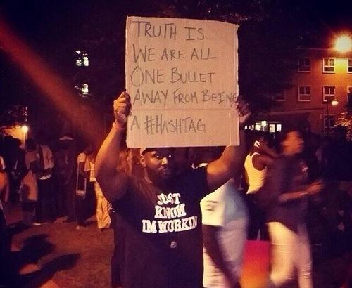 """Truth is... we are all one bullet away from being a #hashtag"" #Powerful #Ferguson http://t.co/GPSftn3QjG"