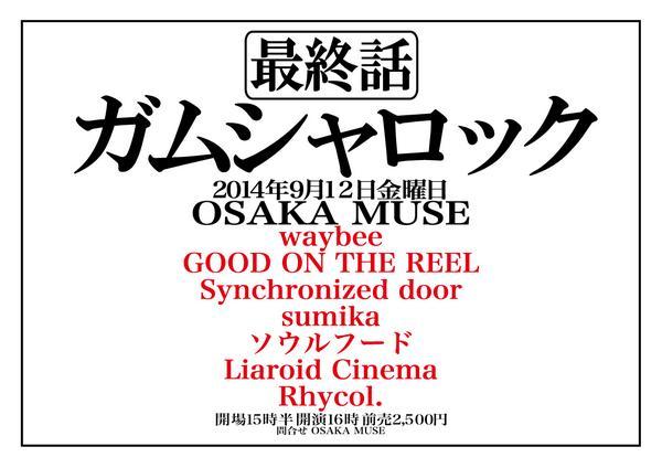 【追加解禁】9/12日金 @OSAKA MUSE 「ガムシャロック 最終話」 waybee GOOD ON THE REEL Synchronized door sumika ソウルフード Liaroid Cinema Rhycol. http://t.co/q7ZN69Icfk