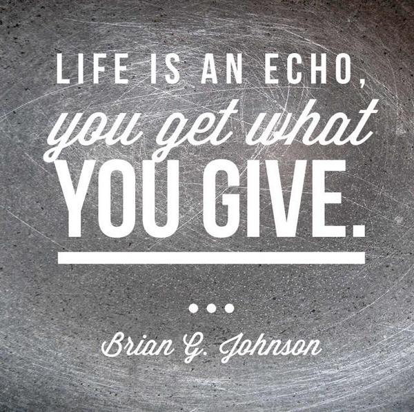 Life Is An Echo. You Get What You Give.   Brian G Johnson #
