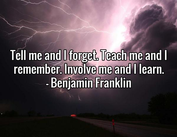 """""""Tell me and I forget. Teach me and I remember. Involve me and I learn.""""- Benjamin Franklin http://t.co/L4LTcsI0oW"""