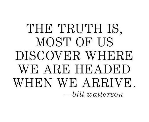 The truth is, most of us discover who we are when we arrive. - Bill Watterson http://t.co/lC8lU3gwOg