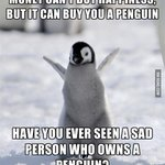 """""""@9GAG: Money cant buy happiness, but it can buy you a penguin... http://t.co/h5sf9iZ8L7 http://t.co/dJtKUxqfKZ""""because nobody owns penguin"""