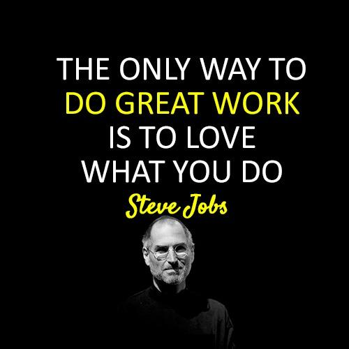 Thought of the day:  The only way to do great work is to love what you do. ~ Steve Jobs http://t.co/HMsWfEiDs4