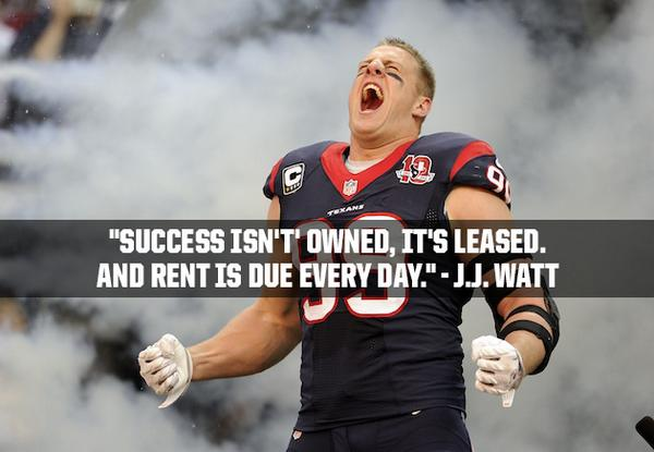 """Success isn't' owned, it's leased. And rent is due every day."" - J.J. Watt http://t.co/AzYSMeGV5T"