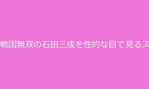 ルナログ : 戦国無双の石田三成を性的な目で見るスレ17(2)