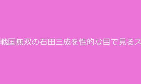ルナログ : 戦国無双の石田三成を性的な目で見るスレ17(3)