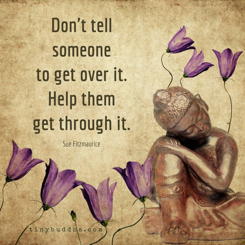 """""""Don't tell someone to get over it. Help them get through it."""" ~Sue Fitzmaurice https://t.co/RhJkgIRE2s"""