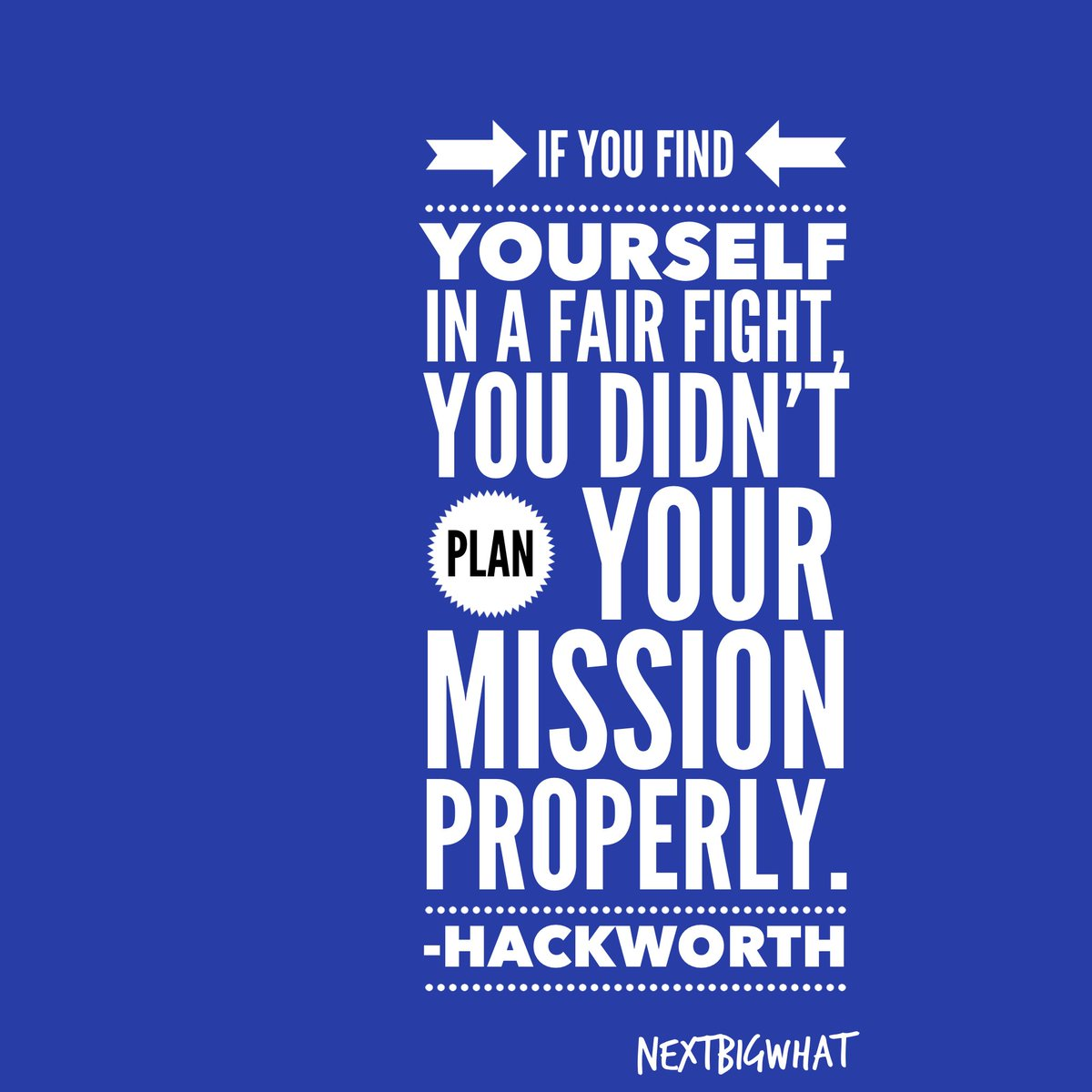 'If you find yourself in a fair fight, you didn't plan your mission properly.' - David Hackworth. #NextBigWhat.