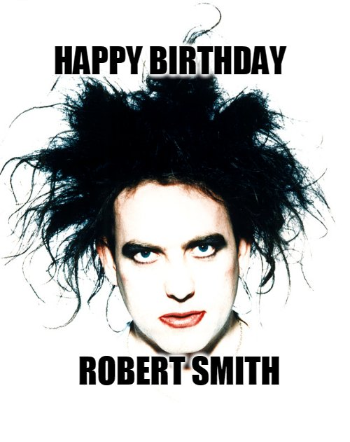 Happy Birthday - Robert  Smith  Born:21 April 1959