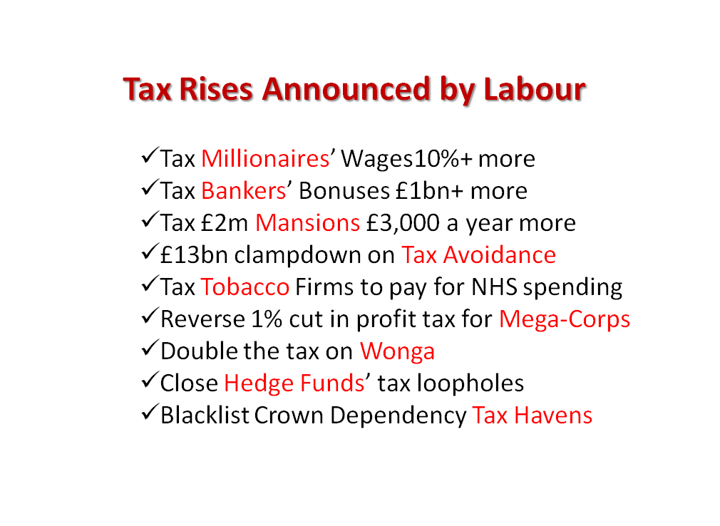 RT @LabourEoin: Labour's Tax Rises  Mansions ? Millionaires ? Bankers ? Tax Havens ? Wonga ? Hedge Funds ? Tobacco ? Multi-Corpss ? http://?