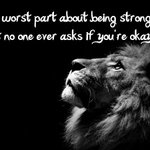 The worst part of being strong is that no one ever asks if your okay! #Strength #Love #Peace #Independent http://t.co/dd5JVPOkT0